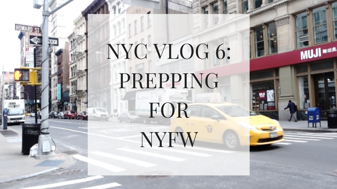 Prepping for NYFW: NYC VLOG #6- VIDEO